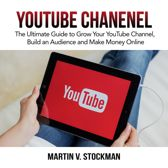 Youtube Channel: The Ultimate Guide to Grow Your YouTube Channel, Build an Audience and Make Money Online