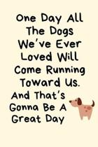 One Day All The Dogs We've Ever Loved Will Come Running Toward Us.And That's Gonna Be A Great Day: Dog Loss Gifts, Dog Died Gifts, Pet Loss Gifts, Gri