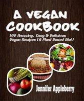 A Vegan Cookbook: 100 Amazing, Easy & Delicious Vegan Recipes (A Plant Based Diet)