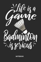 Life is a game Badminton is serious Notebook: Badminton Notebook (6x9 inches) with Blank Pages ideal as a Shuttlecock Journal. Perfect as a Racquetbal