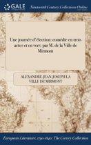 Une JournÏ&Iquest;&Frac12;E D'Ï&Iquest;&Frac12;Lection: ComÏ&Iquest;&Frac12;Die En Trois Actes Et En Vers: Par M. De La Ville De Mirmont