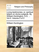 Living Testimonies; Or, Spiritual Letters on Divine Subjects. by William Huntington, S.S. ... Vol.II. Volume 2 of 2