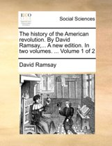 The History of the American Revolution. by David Ramsay, ... a New Edition. in Two Volumes. ... Volume 1 of 2