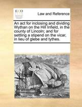 An ACT for Inclosing and Dividing Wythan on the Hill Infield, in the County of Lincoln; And for Settling a Stipend on the Vicar, in Lieu of Glebe and Tythes.