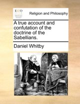 A True Account and Confutation of the Doctrine of the Sabellians.