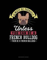 Always Be Yourself Unless You Can Be a French Bulldog Then Be a French Bulldog
