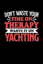 Yacht Notizbuch Don't Waste Your Time On Therapy Waste It On Yachting: Notizbuch 120 linierte Seiten Din A5 Notizheft Geschenk f�r Yachting Spieler un