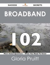 Broadband 102 Success Secrets - 102 Most Asked Questions On Broadband - What You Need To Know
