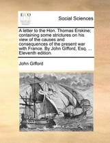 A Letter to the Hon. Thomas Erskine; Containing Some Strictures on His View of the Causes and Consequences of the Present War with France. by John Gifford, Esq. ... Eleventh Edition