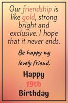 Our Friendship is Like Gold Bright and Exclusive Happy 19th Birthday