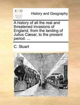 A History of All the Real and Threatened Invasions of England, from the Landing of Julius C sar, to the Present Period.
