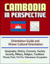 Cambodia in Perspective: Orientation Guide and Khmer Cultural Orientation: Geography, History, Economy, Society, Security, Military, Religion, Traditions, Phnom Penh, Pol Pot, Vietnamese Occupation