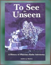 To See the Unseen: A History of Planetary Radar Astronomy - A Comprehensive History of Radar Observations of Venus, Mars, Comets, Asteroids, the Magellan Mission, Arecibo Observatory (NASA SP-4218)