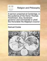 A Sermon Preached at Cambridge, in the Audience of His Honor Thomas Hutchinson, Esq; Lieutenant-Governor and Commander in Chief; The Honorable His Majesty's Council