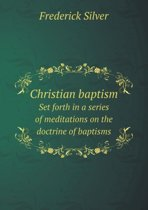 Christian Baptism Set Forth in a Series of Meditations on the Doctrine of Baptisms