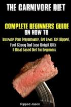 The Carnivore Diet: Complete Beginners Guide On How To Increase Your Performance, Get Lean, Get Ripped, Feel Strong And Lose Weight With A