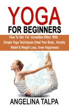 Yoga For Beginners: How to Get for Incredible Effect with Simple Yoga Techniques