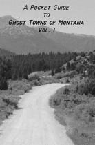 A Pocket Guide to Ghost Towns of Montana- Vol 1