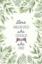 Lara Believed She Could So She Did: Cute Personalized Name Journal / Notebook / Diary Gift For Writing & Note Taking For Women and Girls (6 x 9 - 110