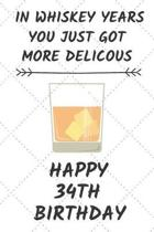 In Whiskey Years You Just Got More Delicous Happy 34th Birthday: 34 Year Old Birthday Gift Journal / Notebook / Diary / Unique Greeting Card Alternati