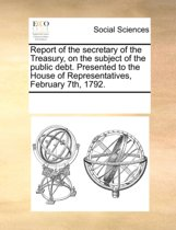 Report of the Secretary of the Treasury, on the Subject of the Public Debt. Presented to the House of Representatives, February 7th, 1792.