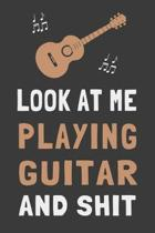 Look At Me Playing Guitar and Shit: Funny Guitar Player Journal Lined Notebook Guitarist Gift