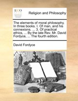 The Elements of Moral Philosophy. in Three Books. I. of Man, and His Connexions. ... 3. of Practical Ethics, ... by the Late Rev. Mr. David Fordyce, ... the Fourth Edition