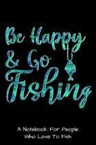 Be Happy And Go Fishing: A Notebook For People Who Love To Fish: A Blank Lined 6x9 110 page Notebook Journal For Fisherman And People Who Love