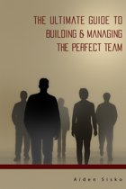 The Ultimate Guide to Building & Managing the Perfect Team!