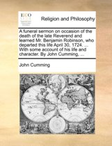 A Funeral Sermon on Occasion of the Death of the Late Reverend and Learned Mr. Benjamin Robinson, Who Departed This Life April 30, 1724. ... with Some Account of His Life and Character. by John Cumming,