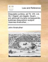 Disputatio Juridica, Ad Tit. VIII. Lib. XLI. Digest. Pro Legato. Quam, ... Pro Advocati Munere Consequendo, Publicae Disquisitioni Subjicit Joannes Anstruther, ...