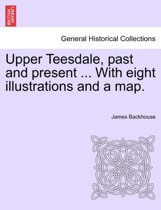 Upper Teesdale, Past and Present ... with Eight Illustrations and a Map.