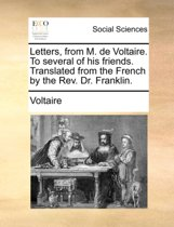 Letters, from M. de Voltaire. to Several of His Friends. Translated from the French by the REV. Dr. Franklin.
