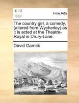 The Country Girl, a Comedy, (Altered from Wycherley) as It Is Acted at the Theatre-Royal in Drury-Lane