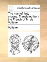 The Man of Forty Crowns. Translated from the French of M. de Voltaire