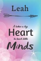 Leah It Takes A Big Heart To Teach Little Minds: Leah Gifts for Mom Gifts for Teachers Journal / Notebook / Diary / USA Gift (6 x 9 - 110 Blank Lined