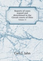 Reports of Cases Argued and Determined in the Circuit Courts of Ohio Volume 15
