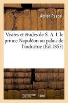 Visites Et �tudes de S. A. I. Le Prince Napol�on Au Palais de l'Industrie, Ou Guide Pratique