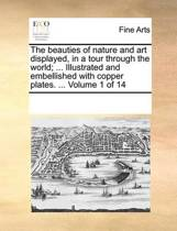 The Beauties of Nature and Art Displayed, in a Tour Through the World; ... Illustrated and Embellished with Copper Plates. ... Volume 1 of 14