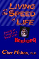 Living at the Speed of Life: Staying in Control in a World Gone Bonkers!