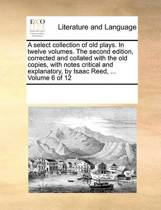 A Select Collection of Old Plays. in Twelve Volumes. the Second Edition, Corrected and Collated with the Old Copies, with Notes Critical and Explanatory, by Isaac Reed, ... Volume 6 of 12