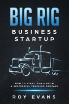 Big Rig Business Startup How to Start, Run & Grow a Successful Trucking Company