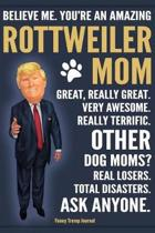 Funny Trump Journal - Believe Me. You're An Amazing Rottweiler Mom Great, Really Great. Very Awesome. Other Dog Moms? Total Disasters. Ask Anyone.