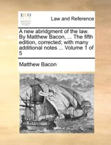 A New Abridgment of the Law. by Matthew Bacon, ... the Fifth Edition, Corrected; With Many Additional Notes ... Volume 1 of 5