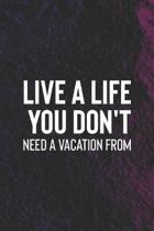 Live A Life You Don't Need A Vacation From