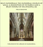 Bell's Cathedrals: The Cathedral Church of Wells. A Description of Its Fabric and a Brief History of the Episcopal See