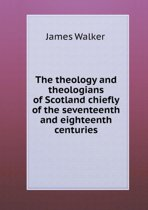 The Theology and Theologians of Scotland Chiefly of the Seventeenth and Eighteenth Centuries