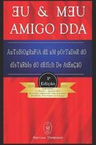Eu & Meu Amigo DDA - Autobiografia de Um Portador do Dist rbio do D ficit de Aten o