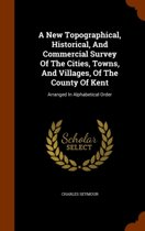 A New Topographical, Historical, and Commercial Survey of the Cities, Towns, and Villages, of the County of Kent