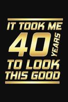It Took Me 40 Years To Look This Good: Happy 40th Birthday 40 Years Old Gifts